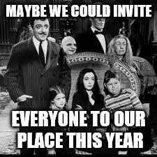 MAYBE WE COULD INVITE EVERYONE TO OUR PLACE THIS YEAR | made w/ Imgflip meme maker