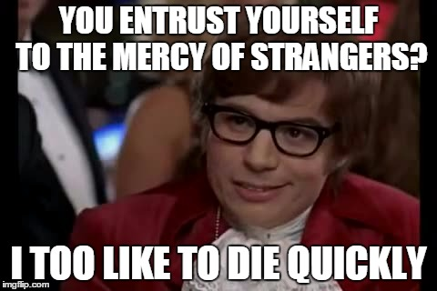 YOU ENTRUST YOURSELF TO THE MERCY OF STRANGERS? I TOO LIKE TO DIE QUICKLY | made w/ Imgflip meme maker