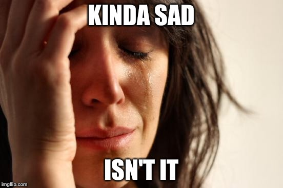 First World Problems Meme | KINDA SAD ISN'T IT | image tagged in memes,first world problems | made w/ Imgflip meme maker