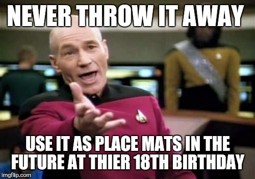 Picard Wtf Meme | NEVER THROW IT AWAY USE IT AS PLACE MATS IN THE FUTURE AT THIER 18TH BIRTHDAY | image tagged in memes,picard wtf | made w/ Imgflip meme maker