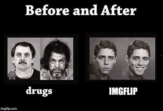 Always good for a laugh. Imgflip. :) | IMGFLIP | image tagged in imgflip,drugs,before and after | made w/ Imgflip meme maker