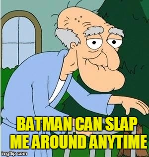 perve | BATMAN CAN SLAP ME AROUND ANYTIME | image tagged in perve | made w/ Imgflip meme maker