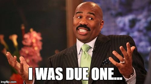 Steve Harvey Meme | I WAS DUE ONE... | image tagged in memes,steve harvey | made w/ Imgflip meme maker