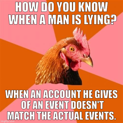 Anti Joke Chicken Meme | HOW DO YOU KNOW WHEN A MAN IS LYING? WHEN AN ACCOUNT HE GIVES OF AN EVENT DOESN'T MATCH THE ACTUAL EVENTS. | image tagged in memes,anti joke chicken | made w/ Imgflip meme maker