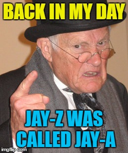 I've got 99 memes and this is one... | BACK IN MY DAY JAY-Z WAS CALLED JAY-A | image tagged in memes,back in my day,jay z,jay-z | made w/ Imgflip meme maker
