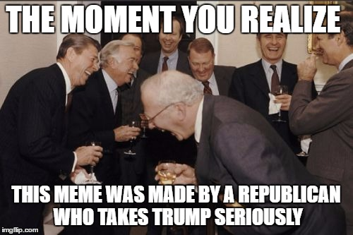 Laughing Men In Suits Meme | THE MOMENT YOU REALIZE THIS MEME WAS MADE BY A REPUBLICAN WHO TAKES TRUMP SERIOUSLY | image tagged in memes,laughing men in suits | made w/ Imgflip meme maker