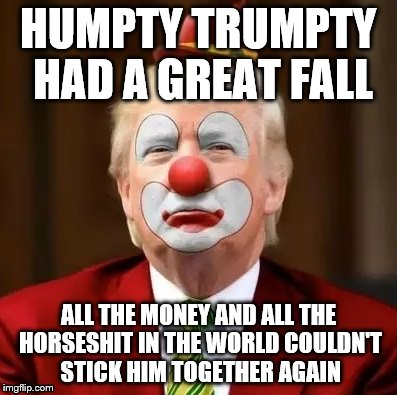 Donald Trump Clown | HUMPTY TRUMPTY HAD A GREAT FALL ALL THE MONEY AND ALL THE HORSESHIT IN THE WORLD COULDN'T STICK HIM TOGETHER AGAIN | image tagged in donald trump clown | made w/ Imgflip meme maker