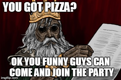 YOU GOT PIZZA? OK YOU FUNNY GUYS CAN COME AND JOIN THE PARTY | made w/ Imgflip meme maker