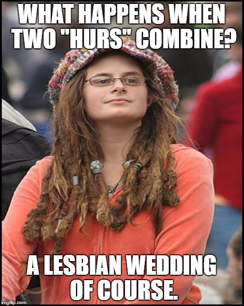 "WHAT HAPPENS WHEN TWO ""HURS"" COMBINE? A LESBIAN WEDDING OF COURSE. 