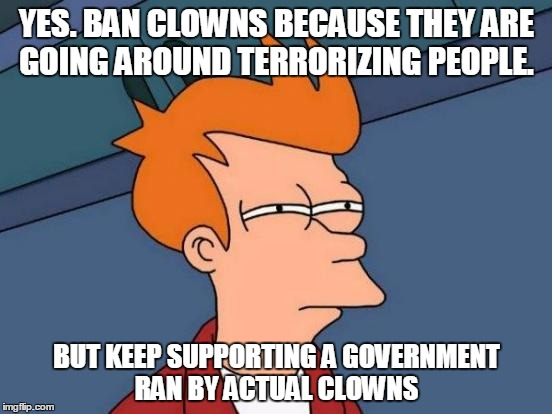 Futurama Fry Meme | YES. BAN CLOWNS BECAUSE THEY ARE GOING AROUND TERRORIZING PEOPLE. BUT KEEP SUPPORTING A GOVERNMENT RAN BY ACTUAL CLOWNS | image tagged in memes,futurama fry | made w/ Imgflip meme maker