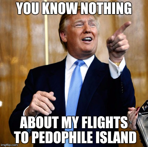 Donal Trump Birthday |  YOU KNOW NOTHING; ABOUT MY FLIGHTS TO PEDOPHILE ISLAND | image tagged in donal trump birthday | made w/ Imgflip meme maker