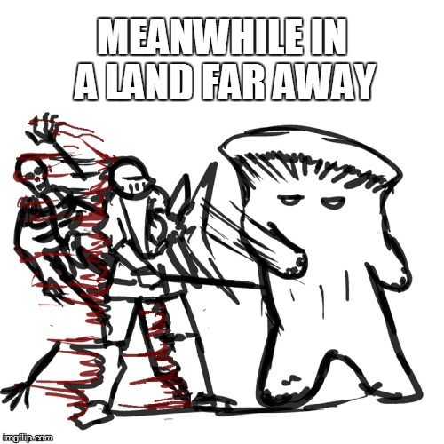 MEANWHILE IN A LAND FAR AWAY | made w/ Imgflip meme maker