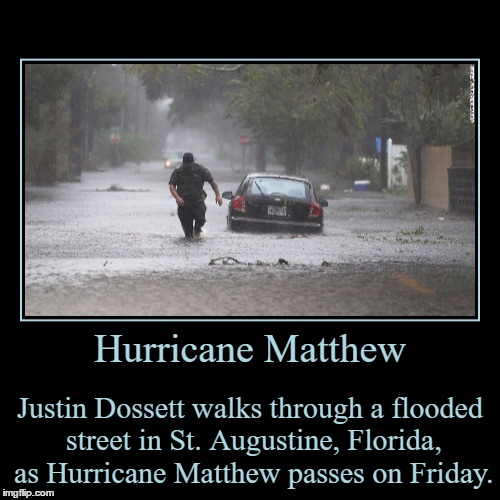 Mother Nature Can Be Real Ugly Sometimes! | Hurricane Matthew | Justin Dossett walks through a flooded street in St. Augustine, Florida, as Hurricane Matthew passes on Friday. | image tagged in funny,demotivationals,hurricane matthew,florida,flooded,crazy | made w/ Imgflip demotivational maker