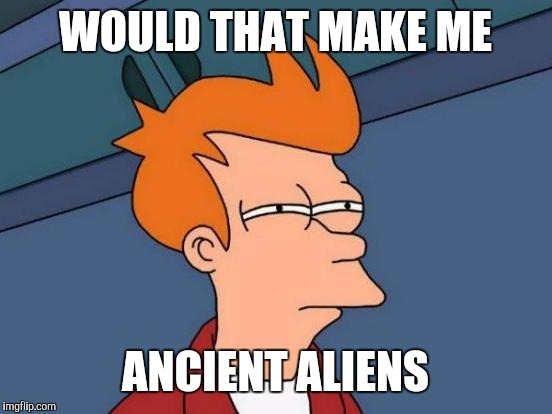 Futurama Fry Meme | WOULD THAT MAKE ME ANCIENT ALIENS | image tagged in memes,futurama fry | made w/ Imgflip meme maker