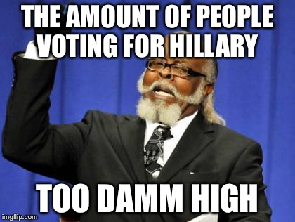 Too Damn High Meme | THE AMOUNT OF PEOPLE VOTING FOR HILLARY TOO DAMM HIGH | image tagged in memes,too damn high | made w/ Imgflip meme maker