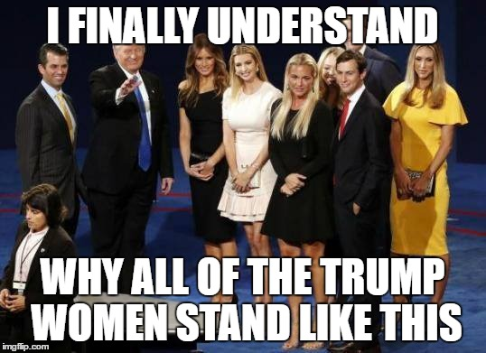 The Trump Women Take A Stand | I FINALLY UNDERSTAND WHY ALL OF THE TRUMP WOMEN STAND LIKE THIS | image tagged in donald trump,trump | made w/ Imgflip meme maker