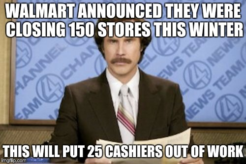 Ron Burgundy Meme | WALMART ANNOUNCED THEY WERE CLOSING 150 STORES THIS WINTER THIS WILL PUT 25 CASHIERS OUT OF WORK | image tagged in memes,ron burgundy,walmart,funny | made w/ Imgflip meme maker
