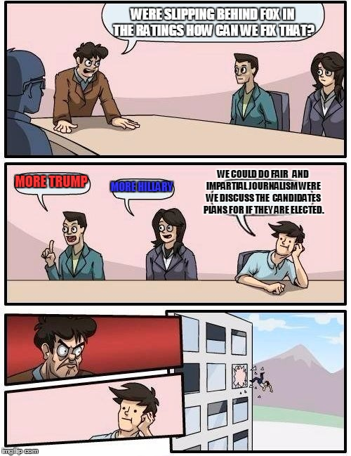 Boardroom Meeting Suggestion Meme | WERE SLIPPING BEHIND FOX IN THE RATINGS HOW CAN WE FIX THAT? MORE TRUMP MORE HILLARY WE COULD DO FAIR   AND IMPARTIAL JOURNALISM WERE WE DIS | image tagged in memes,boardroom meeting suggestion | made w/ Imgflip meme maker