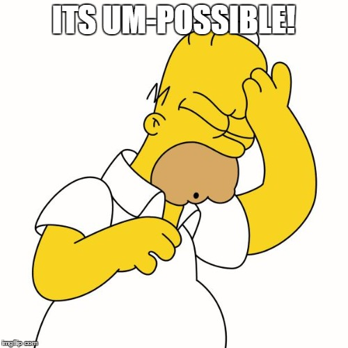 doh | ITS UM-POSSIBLE! | image tagged in doh | made w/ Imgflip meme maker