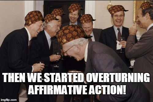 Laughing Men In Suits Meme |  THEN WE STARTED OVERTURNING AFFIRMATIVE ACTION! | image tagged in memes,laughing men in suits,scumbag | made w/ Imgflip meme maker