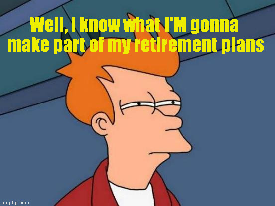 Futurama Fry Meme | Well, I know what I'M gonna make part of my retirement plans | image tagged in memes,futurama fry | made w/ Imgflip meme maker