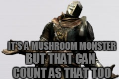 IT'S A MUSHROOM MONSTER BUT THAT CAN COUNT AS THAT TOO | made w/ Imgflip meme maker