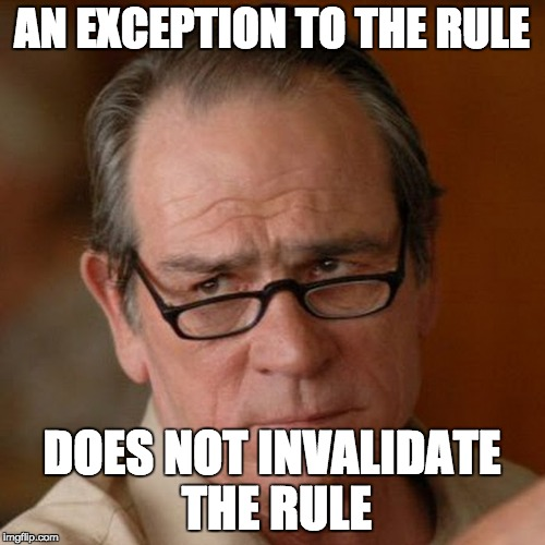 Tommy Lee Jones Are you serious | AN EXCEPTION TO THE RULE DOES NOT INVALIDATE THE RULE | image tagged in tommy lee jones are you serious | made w/ Imgflip meme maker