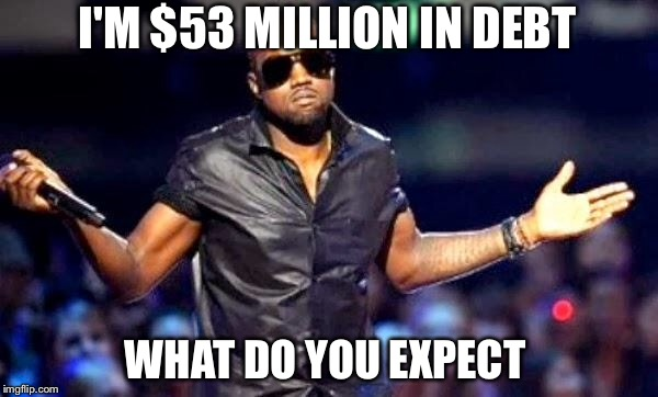 I'M $53 MILLION IN DEBT WHAT DO YOU EXPECT | made w/ Imgflip meme maker