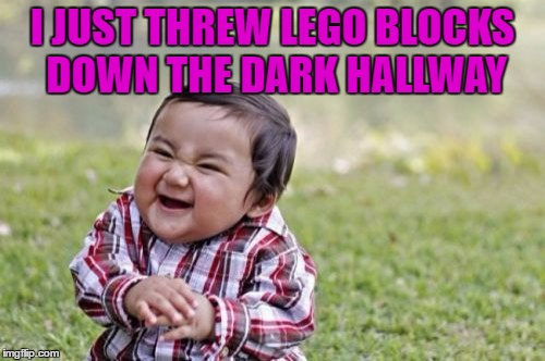 Evil Toddler Meme | I JUST THREW LEGO BLOCKS DOWN THE DARK HALLWAY | image tagged in memes,evil toddler | made w/ Imgflip meme maker