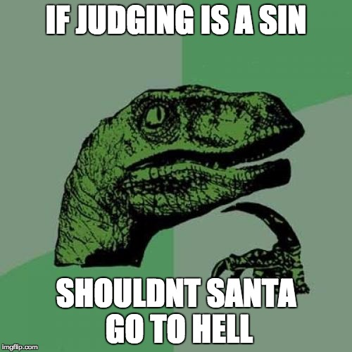 Philosoraptor Meme | IF JUDGING IS A SIN SHOULDNT SANTA GO TO HELL | image tagged in memes,philosoraptor | made w/ Imgflip meme maker
