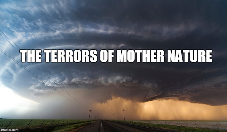 THE TERRORS OF MOTHER NATURE | made w/ Imgflip meme maker