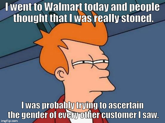 Walmart: Home of the Shaven Sasquatch | I went to Walmart today and people thought that I was really stoned. I was probably trying to ascertain the gender of every other customer I | image tagged in memes,futurama fry | made w/ Imgflip meme maker