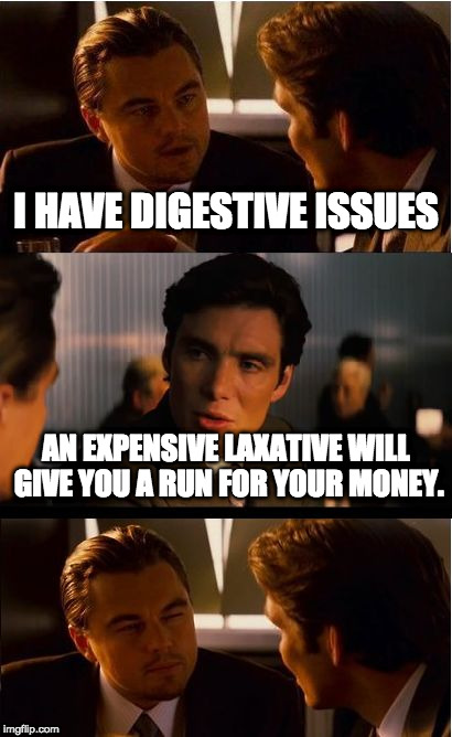 Inception Meme | I HAVE DIGESTIVE ISSUES AN EXPENSIVE LAXATIVE WILL GIVE YOU A RUN FOR YOUR MONEY. | image tagged in memes,inception | made w/ Imgflip meme maker
