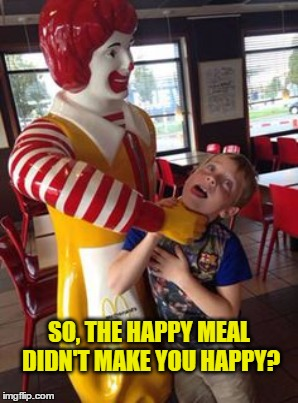 SO, THE HAPPY MEAL DIDN'T MAKE YOU HAPPY? | made w/ Imgflip meme maker