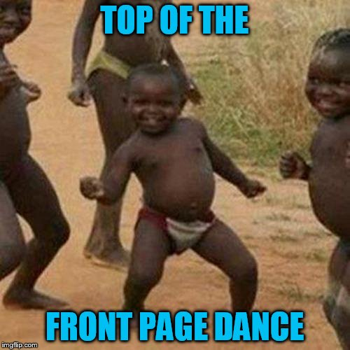 Third World Success Kid Meme | TOP OF THE FRONT PAGE DANCE | image tagged in memes,third world success kid | made w/ Imgflip meme maker