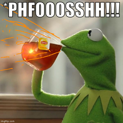 But Thats None Of My Business Meme | *PHFOOOSSHH!!! | image tagged in memes,but thats none of my business,kermit the frog | made w/ Imgflip meme maker