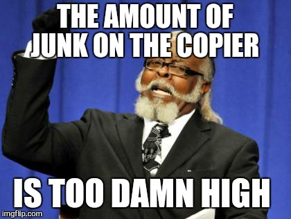 Too Damn High Meme | THE AMOUNT OF JUNK ON THE COPIER IS TOO DAMN HIGH | image tagged in memes,too damn high | made w/ Imgflip meme maker