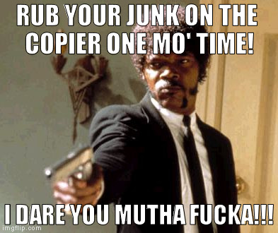 Say That Again I Dare You Meme | RUB YOUR JUNK ON THE COPIER ONE MO' TIME! I DARE YOU MUTHA F**KA!!! | image tagged in memes,say that again i dare you | made w/ Imgflip meme maker
