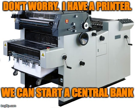 DON'T WORRY.  I HAVE A PRINTER. WE CAN START A CENTRAL BANK | image tagged in offset printer | made w/ Imgflip meme maker