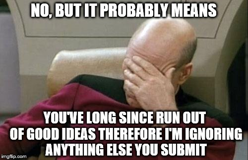 Captain Picard Facepalm Meme | NO, BUT IT PROBABLY MEANS YOU'VE LONG SINCE RUN OUT OF GOOD IDEAS THEREFORE I'M IGNORING ANYTHING ELSE YOU SUBMIT | image tagged in memes,captain picard facepalm | made w/ Imgflip meme maker