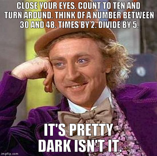 Creepy Condescending Wonka Meme | CLOSE YOUR EYES. COUNT TO TEN AND TURN AROUND. THINK OF A NUMBER BETWEEN 30 AND 48. TIMES BY 2. DIVIDE BY 5. IT'S PRETTY DARK ISN'T IT. | image tagged in memes,creepy condescending wonka | made w/ Imgflip meme maker
