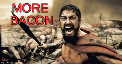 Sparta Leonidas Meme | MORE BACON | image tagged in memes,sparta leonidas | made w/ Imgflip meme maker