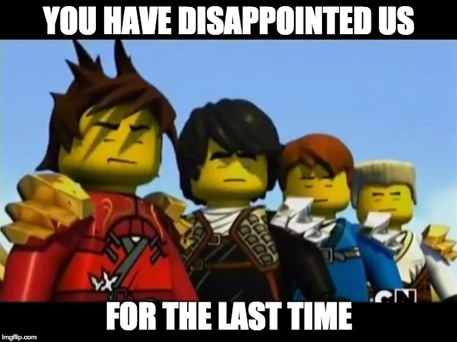 Ninjago |  YOU HAVE DISAPPOINTED US; FOR THE LAST TIME | image tagged in ninjago | made w/ Imgflip meme maker