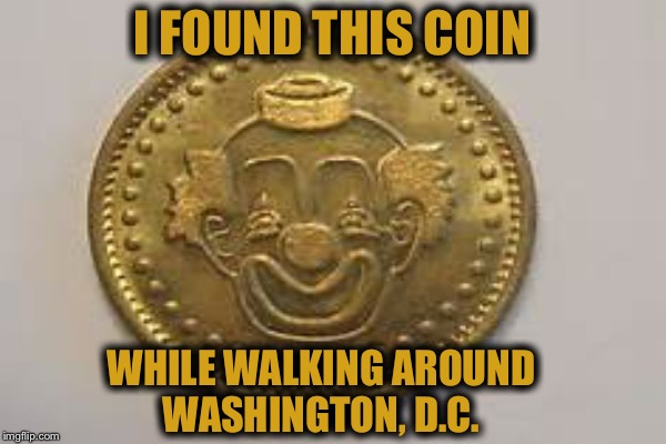 A clown... A coin.... It can't loose lol | I FOUND THIS COIN WHILE WALKING AROUND WASHINGTON, D.C. | image tagged in clown,coin,memes,funny | made w/ Imgflip meme maker
