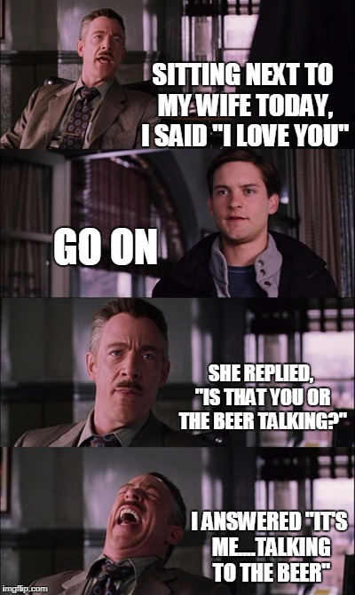 "Spiderman Laugh | SITTING NEXT TO MY WIFE TODAY, I SAID ""I LOVE YOU"" GO ON SHE REPLIED, ""IS THAT YOU OR THE BEER TALKING?"" I ANSWERED ""IT'S ME....TALKING TO T 