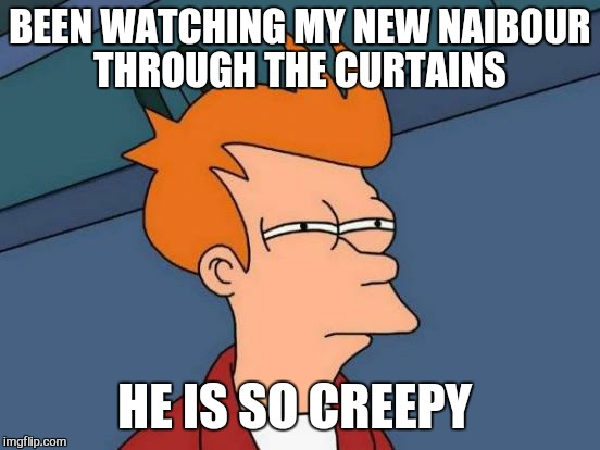Futurama Fry Meme | BEEN WATCHING MY NEW NAIBOUR THROUGH THE CURTAINS HE IS SO CREEPY | image tagged in memes,futurama fry | made w/ Imgflip meme maker