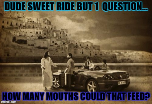 Jesus Talking To Cool Dude | DUDE SWEET RIDE BUT 1  QUESTION... HOW MANY MOUTHS COULD THAT FEED? | image tagged in memes,jesus talking to cool dude | made w/ Imgflip meme maker