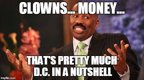 Steve Harvey Meme | CLOWNS... MONEY... THAT'S PRETTY MUCH D.C. IN A NUTSHELL | image tagged in memes,steve harvey | made w/ Imgflip meme maker
