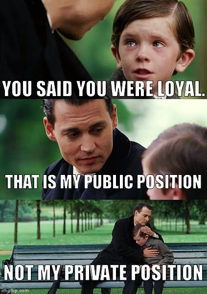 Public vs Private Position | YOU SAID YOU WERE LOYAL. THAT IS MY PUBLIC POSITION NOT MY PRIVATE POSITION | image tagged in memes,finding neverland,hillary clinton 2016,donald trump 2016,so true memes | made w/ Imgflip meme maker