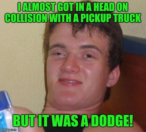 10 Guy Meme | I ALMOST GOT IN A HEAD ON COLLISION WITH A PICKUP TRUCK BUT IT WAS A DODGE! | image tagged in memes,10 guy | made w/ Imgflip meme maker